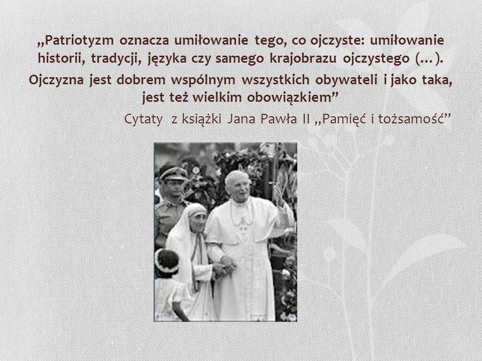 """""""Patriotyzm oznacza umiłowanie tego, co ojczyste: umiłowanie historii, tradycji, języka czy samego krajobrazu ojczystego (…)."""