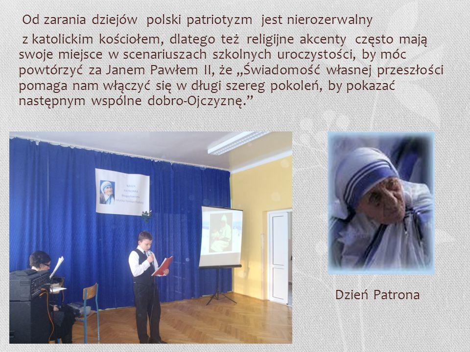 Od zarania dziejów polski patriotyzm jest nierozerwalny z katolickim kościołem, dlatego też religijne akcenty często mają swoje miejsce w scenariuszach szkolnych uroczystości, by móc powtórzyć za Janem Pawłem II, że ,,Świadomość własnej przeszłości pomaga nam włączyć się w długi szereg pokoleń, by pokazać następnym wspólne dobro-Ojczyznę. Dzień Patrona