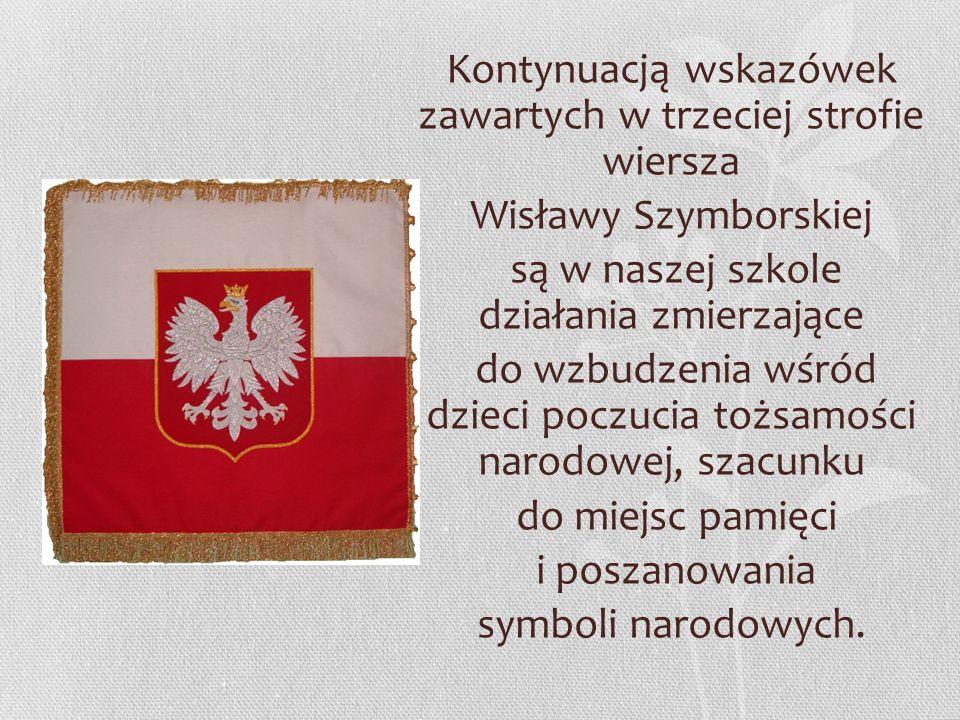 Kontynuacją wskazówek zawartych w trzeciej strofie wiersza Wisławy Szymborskiej są w naszej szkole działania zmierzające do wzbudzenia wśród dzieci poczucia tożsamości narodowej, szacunku do miejsc pamięci i poszanowania symboli narodowych.