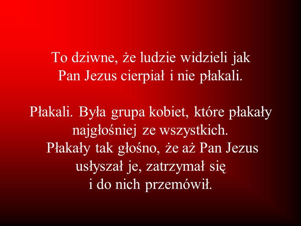 To dziwne, że ludzie widzieli jak Pan Jezus cierpiał i nie płakali