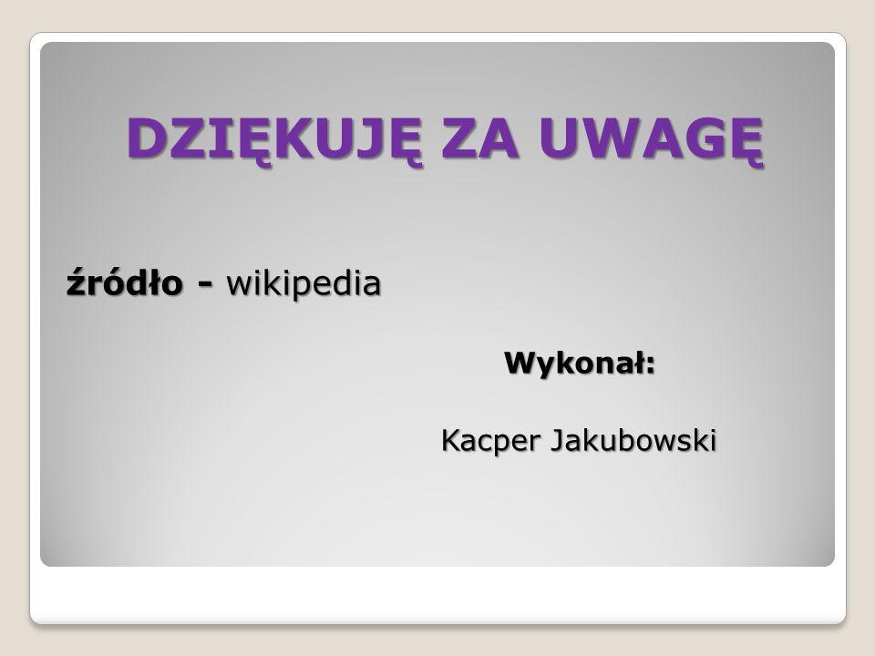 DZIĘKUJĘ ZA UWAGĘ źródło - wikipedia Wykonał: Kacper Jakubowski