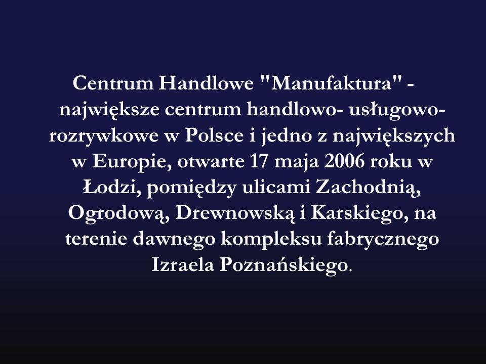 Centrum Handlowe Manufaktura - największe centrum handlowo- usługowo-rozrywkowe w Polsce i jedno z największych w Europie, otwarte 17 maja 2006 roku w Łodzi, pomiędzy ulicami Zachodnią, Ogrodową, Drewnowską i Karskiego, na terenie dawnego kompleksu fabrycznego Izraela Poznańskiego.