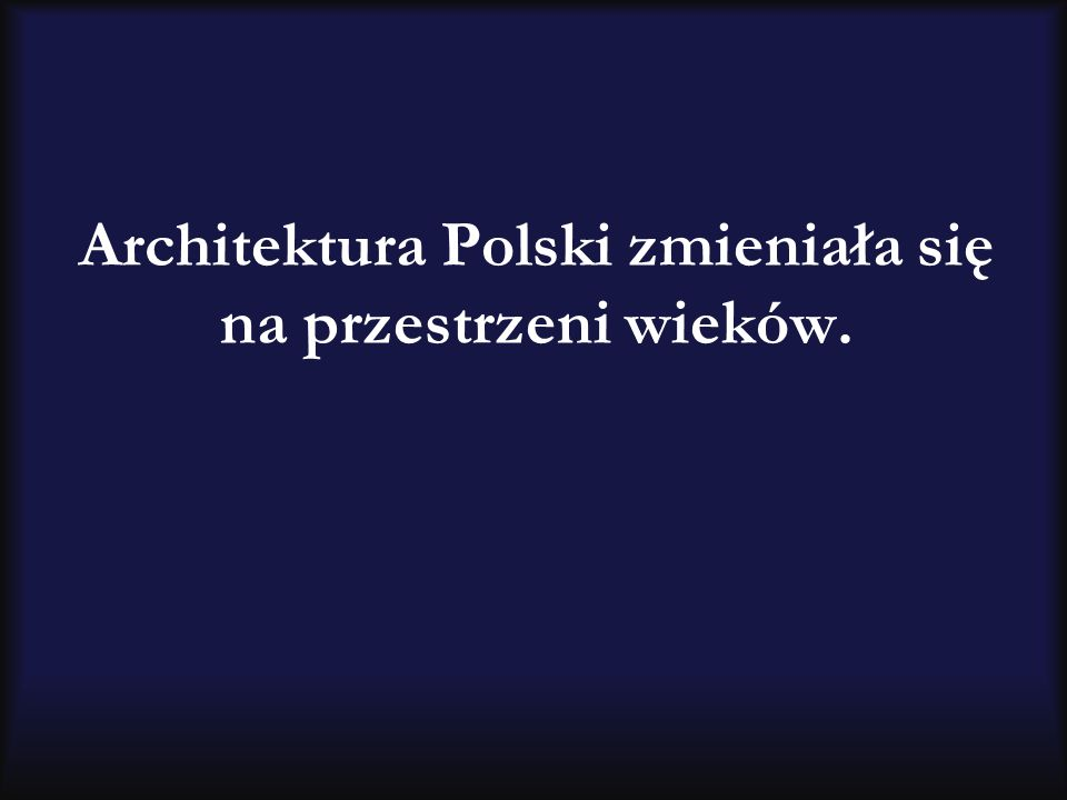 Architektura Polski zmieniała się na przestrzeni wieków.
