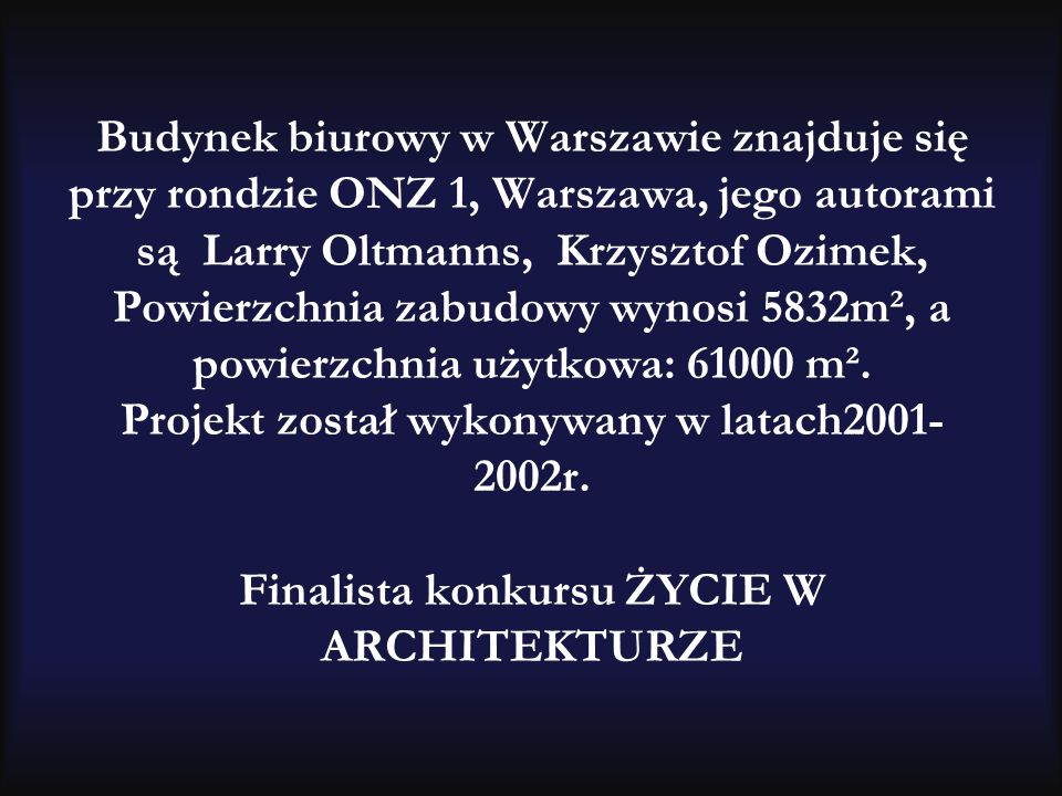 Budynek biurowy w Warszawie znajduje się przy rondzie ONZ 1, Warszawa, jego autorami są Larry Oltmanns, Krzysztof Ozimek, Powierzchnia zabudowy wynosi 5832m², a powierzchnia użytkowa: 61000 m².