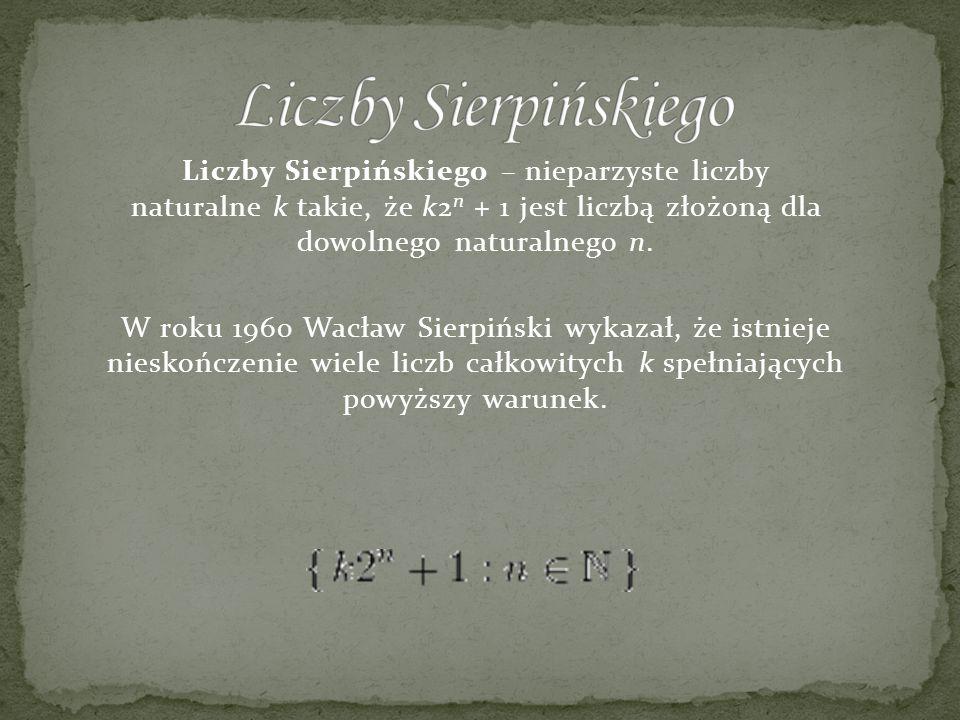 Liczby Sierpińskiego Liczby Sierpińskiego – nieparzyste liczby naturalne k takie, że k2n + 1 jest liczbą złożoną dla dowolnego naturalnego n.
