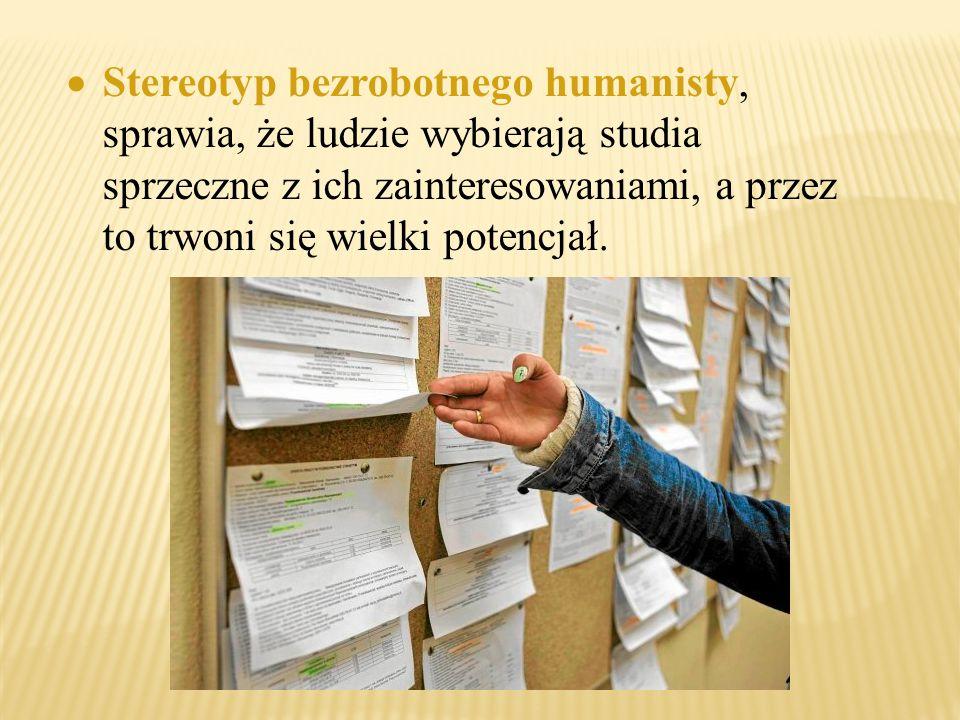Stereotyp bezrobotnego humanisty, sprawia, że ludzie wybierają studia sprzeczne z ich zainteresowaniami, a przez to trwoni się wielki potencjał.