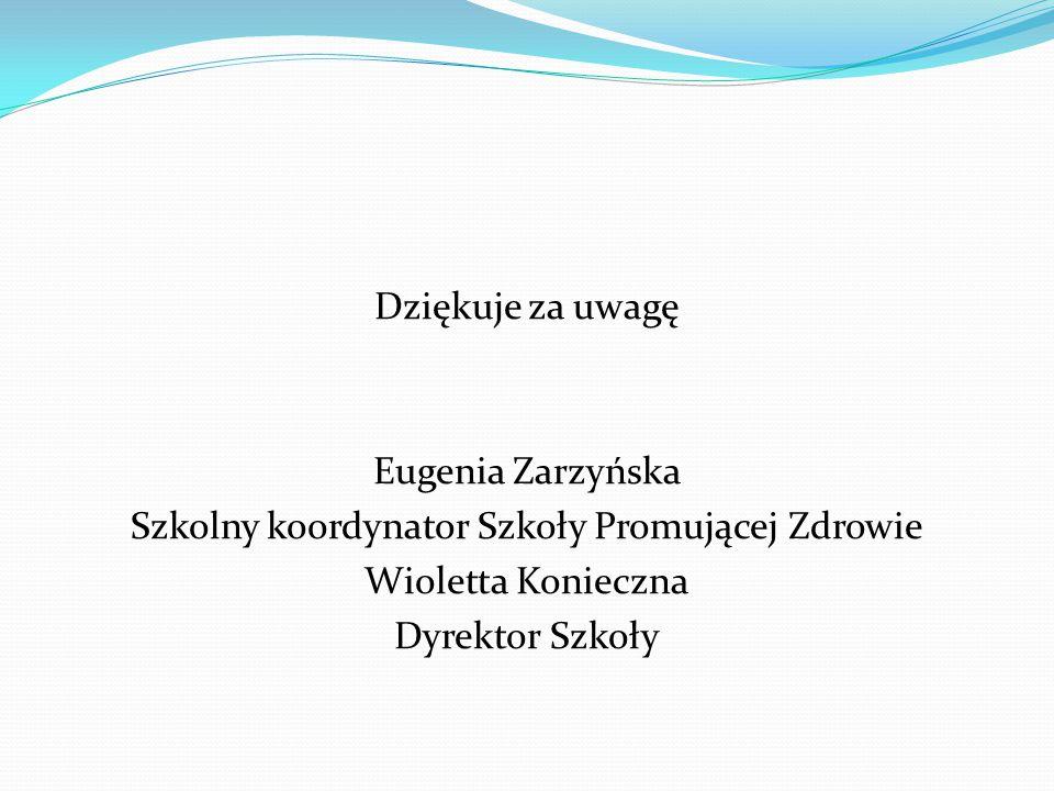 Dziękuje za uwagę Eugenia Zarzyńska Szkolny koordynator Szkoły Promującej Zdrowie Wioletta Konieczna Dyrektor Szkoły
