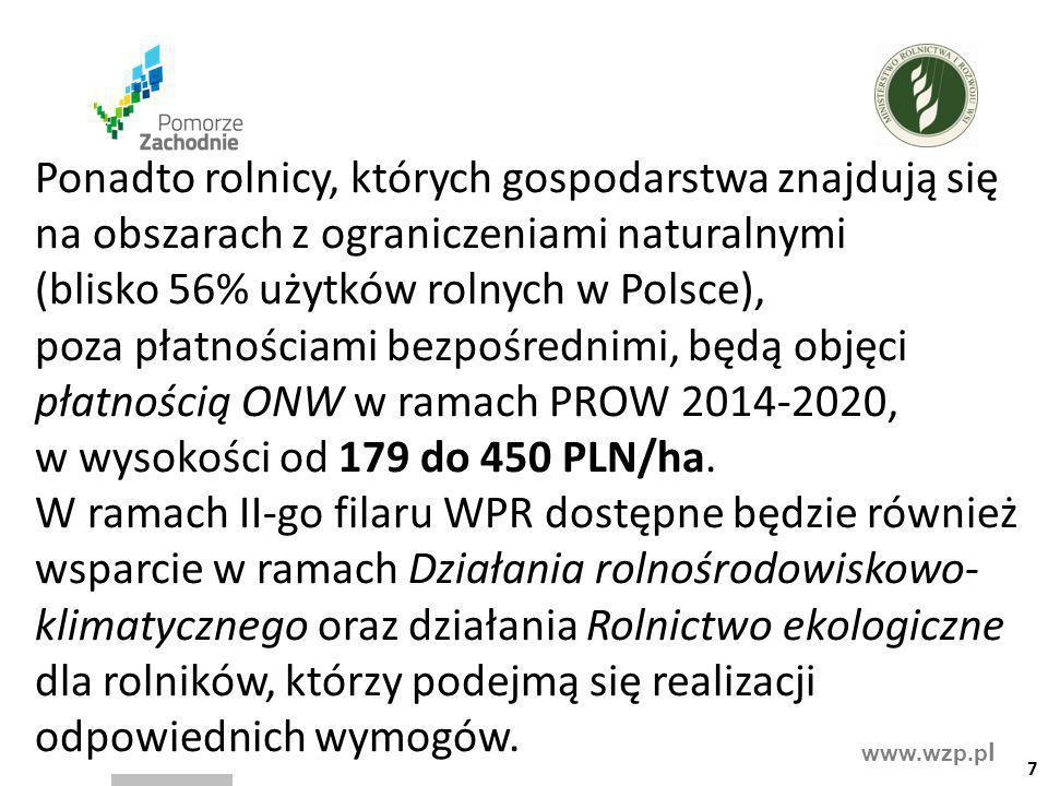 Ponadto rolnicy, których gospodarstwa znajdują się na obszarach z ograniczeniami naturalnymi (blisko 56% użytków rolnych w Polsce), poza płatnościami bezpośrednimi, będą objęci płatnością ONW w ramach PROW 2014-2020, w wysokości od 179 do 450 PLN/ha. W ramach II-go filaru WPR dostępne będzie również wsparcie w ramach Działania rolnośrodowiskowo-klimatycznego oraz działania Rolnictwo ekologiczne dla rolników, którzy podejmą się realizacji odpowiednich wymogów.