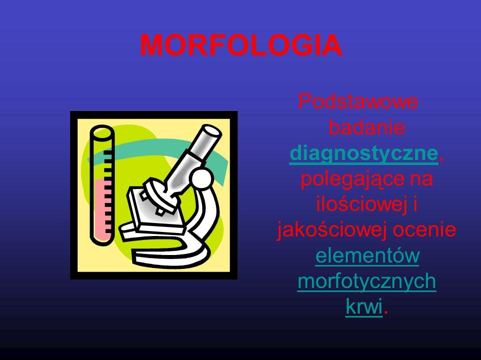 MORFOLOGIA Podstawowe badanie diagnostyczne, polegające na ilościowej i jakościowej ocenie elementów morfotycznych krwi.