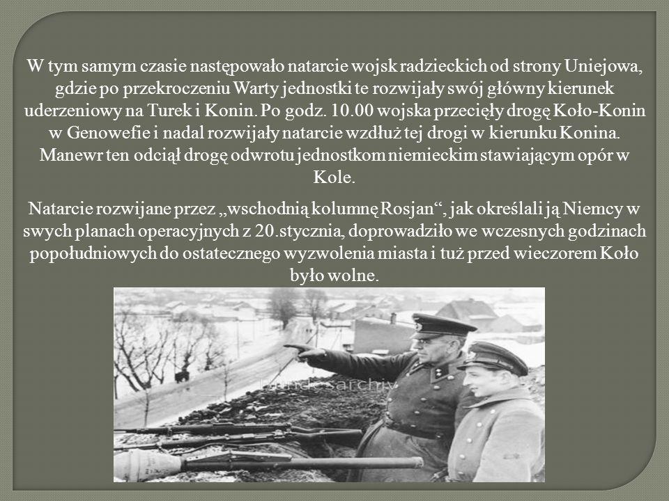 W tym samym czasie następowało natarcie wojsk radzieckich od strony Uniejowa, gdzie po przekroczeniu Warty jednostki te rozwijały swój główny kierunek uderzeniowy na Turek i Konin. Po godz. 10.00 wojska przecięły drogę Koło-Konin w Genowefie i nadal rozwijały natarcie wzdłuż tej drogi w kierunku Konina. Manewr ten odciął drogę odwrotu jednostkom niemieckim stawiającym opór w Kole.