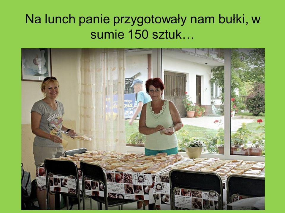 Na lunch panie przygotowały nam bułki, w sumie 150 sztuk…