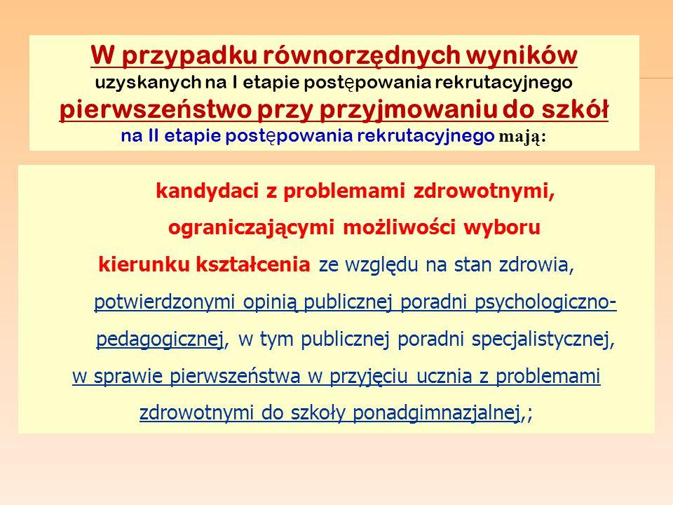 W przypadku równorzędnych wyników uzyskanych na I etapie postępowania rekrutacyjnego pierwszeństwo przy przyjmowaniu do szkół na II etapie postępowania rekrutacyjnego mają: