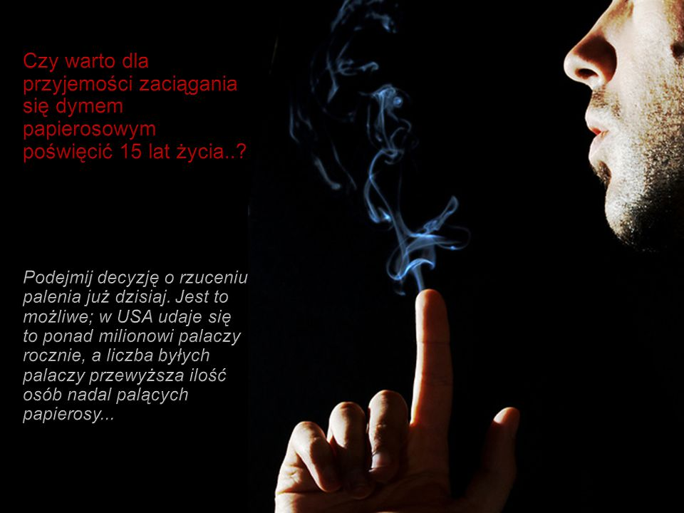 Czy warto dla przyjemości zaciągania się dymem papierosowym poświęcić 15 lat życia...