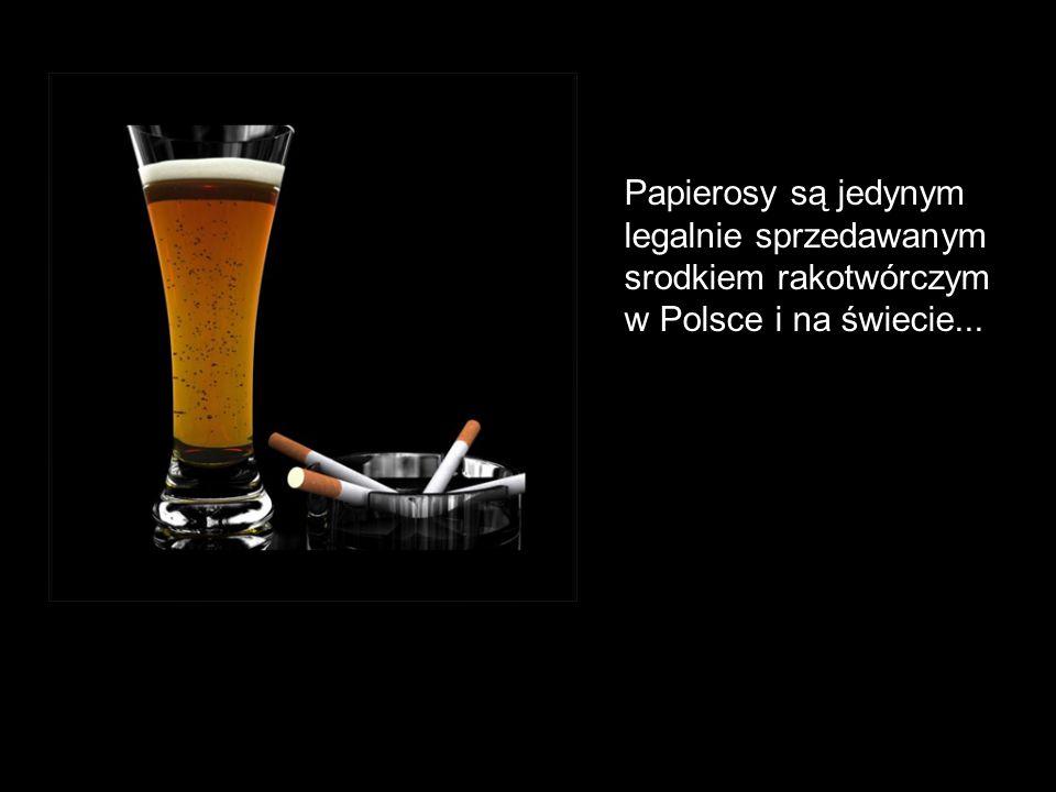 Papierosy są jedynym legalnie sprzedawanym srodkiem rakotwórczym w Polsce i na świecie...