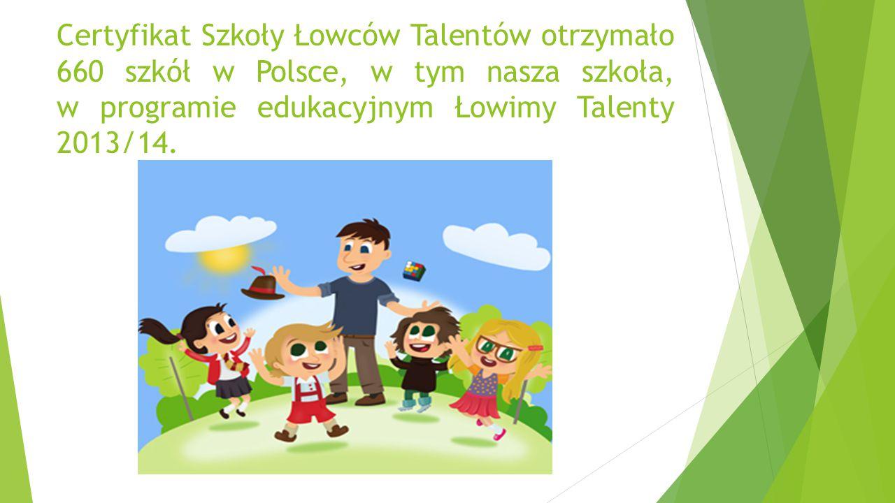 Certyfikat Szkoły Łowców Talentów otrzymało 660 szkół w Polsce, w tym nasza szkoła, w programie edukacyjnym Łowimy Talenty 2013/14.