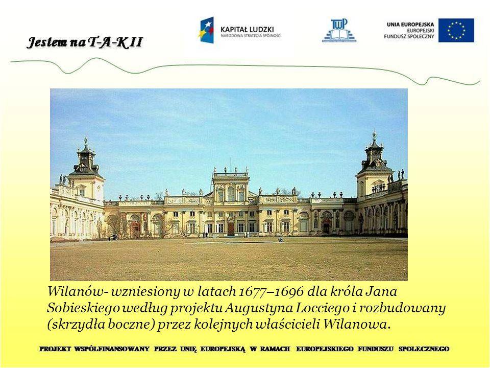 Wilanów- wzniesiony w latach 1677–1696 dla króla Jana Sobieskiego według projektu Augustyna Locciego i rozbudowany (skrzydła boczne) przez kolejnych właścicieli Wilanowa.