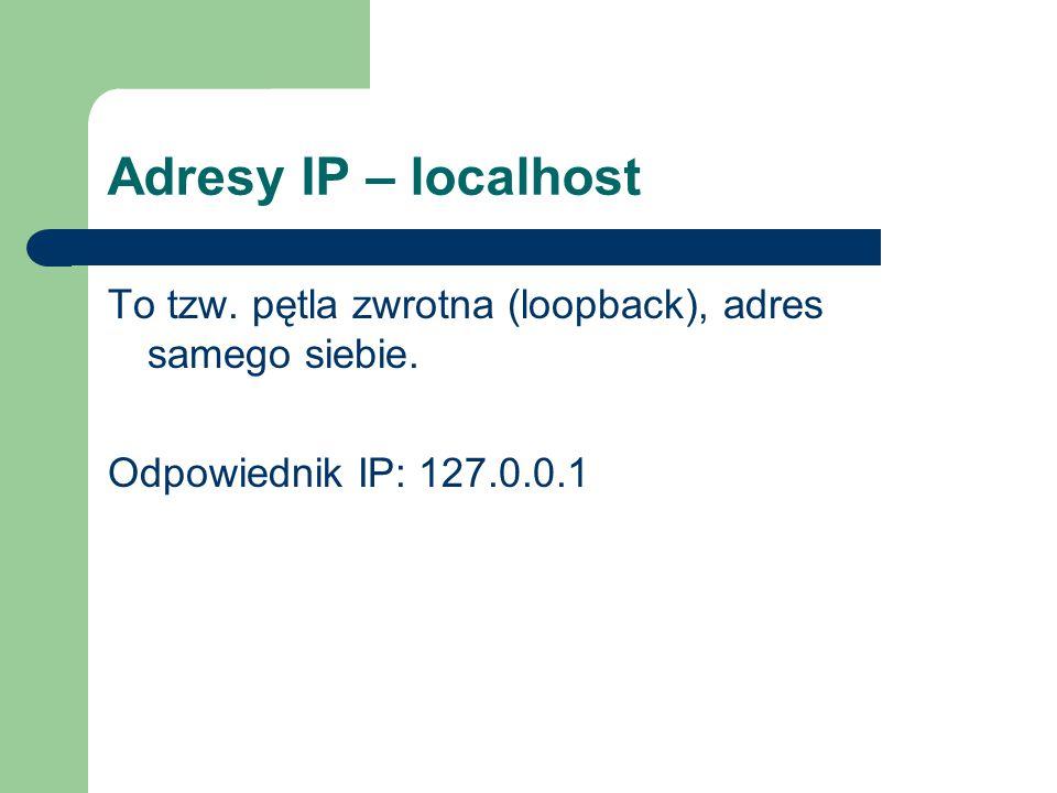 Adresy IP – localhost To tzw. pętla zwrotna (loopback), adres samego siebie.