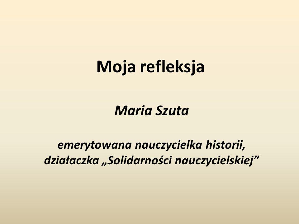 Moja refleksja Maria Szuta emerytowana nauczycielka historii,