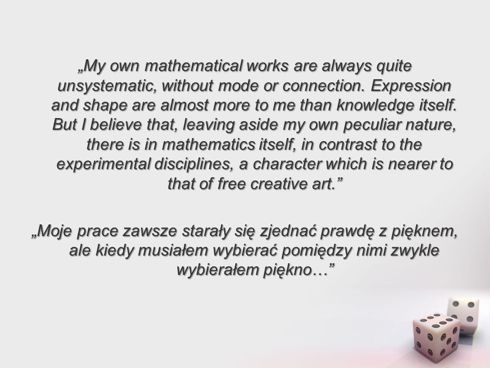 """My own mathematical works are always quite unsystematic, without mode or connection. Expression and shape are almost more to me than knowledge itself. But I believe that, leaving aside my own peculiar nature, there is in mathematics itself, in contrast to the experimental disciplines, a character which is nearer to that of free creative art."