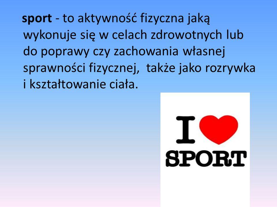 sport - to aktywność fizyczna jaką wykonuje się w celach zdrowotnych lub do poprawy czy zachowania własnej sprawności fizycznej, także jako rozrywka i kształtowanie ciała.