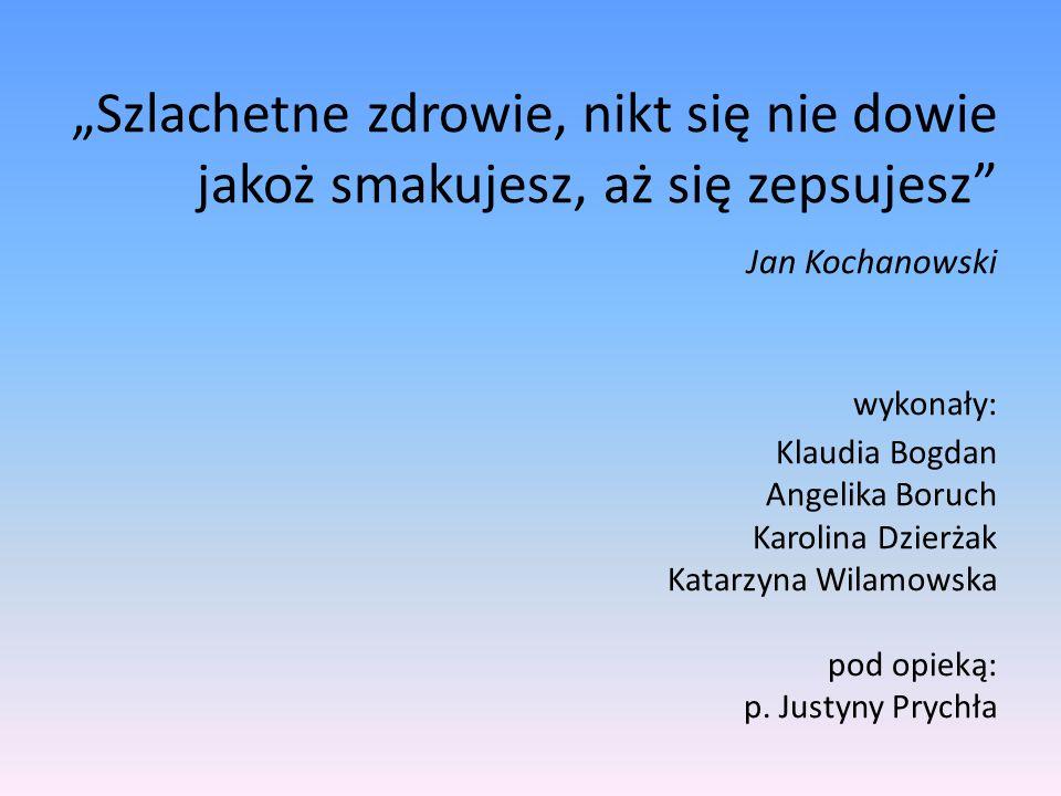 """""""Szlachetne zdrowie, nikt się nie dowie jakoż smakujesz, aż się zepsujesz Jan Kochanowski wykonały: Klaudia Bogdan Angelika Boruch Karolina Dzierżak Katarzyna Wilamowska pod opieką: p."""