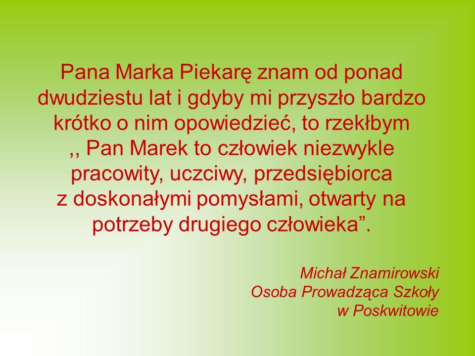 Pana Marka Piekarę znam od ponad dwudziestu lat i gdyby mi przyszło bardzo krótko o nim opowiedzieć, to rzekłbym ,, Pan Marek to człowiek niezwykle pracowity, uczciwy, przedsiębiorca z doskonałymi pomysłami, otwarty na potrzeby drugiego człowieka .