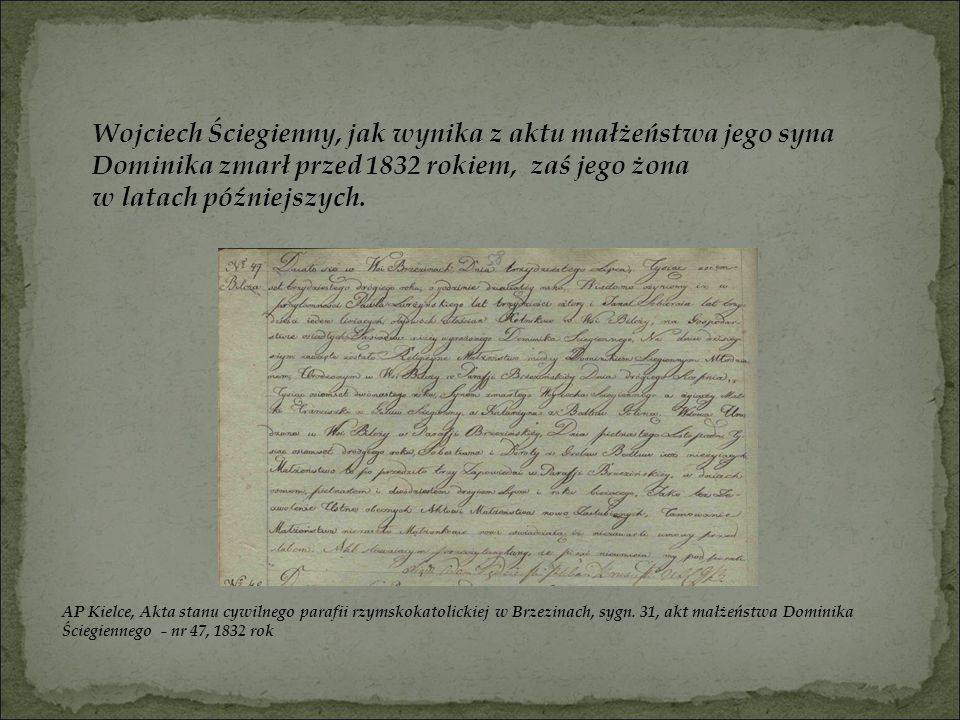 Wojciech Ściegienny, jak wynika z aktu małżeństwa jego syna Dominika zmarł przed 1832 rokiem, zaś jego żona w latach późniejszych.