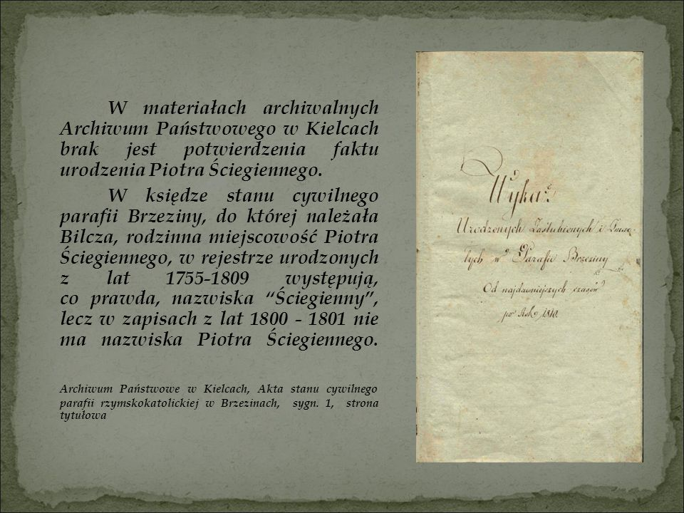 W materiałach archiwalnych Archiwum Państwowego w Kielcach brak jest potwierdzenia faktu urodzenia Piotra Ściegiennego.
