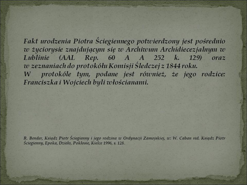 Fakt urodzenia Piotra Ściegiennego potwierdzony jest pośrednio w życiorysie znajdującym się w Archiwum Archidiecezjalnym w Lublinie (AAL Rep. 60 A A 252 k. 129) oraz w zeznaniach do protokółu Komisji Śledczej z 1844 roku.