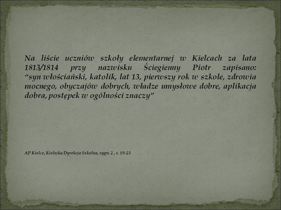 Na liście uczniów szkoły elementarnej w Kielcach za lata 1813/1814 przy nazwisku Ściegienny Piotr zapisano: syn włościański, katolik, lat 13, pierwszy rok w szkole, zdrowia mocnego, obyczajów dobrych, władze umysłowe dobre, aplikacja dobra, postępek w ogólności znaczy
