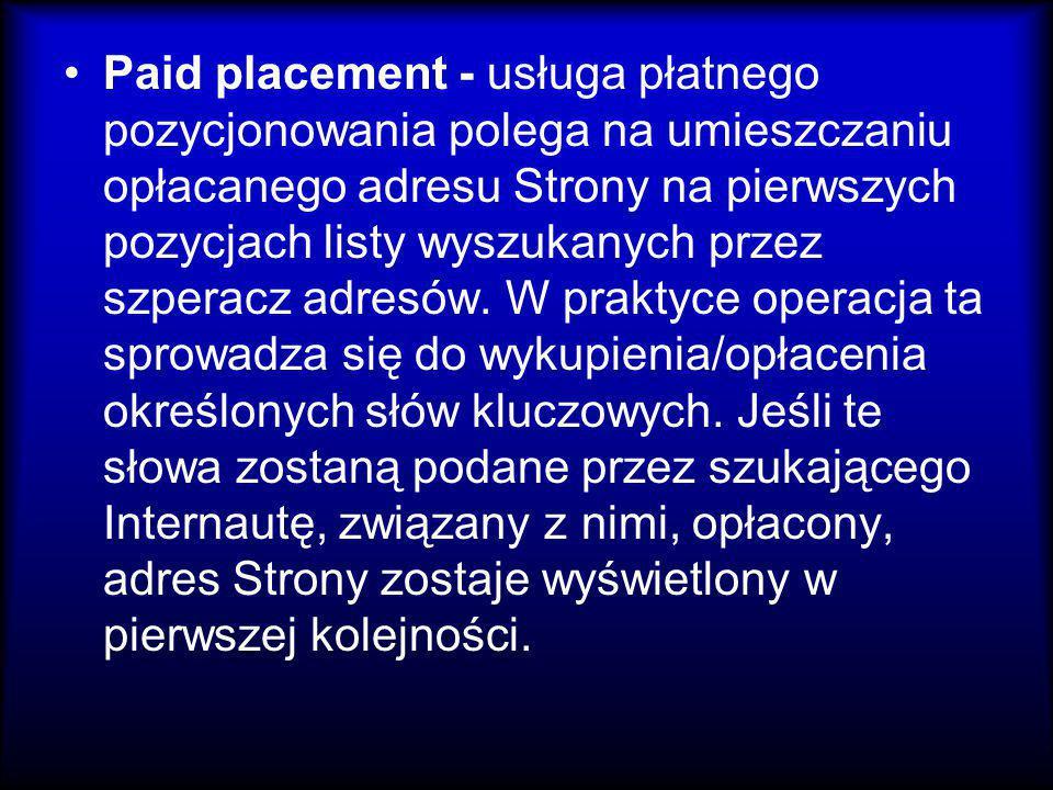 Paid placement - usługa płatnego pozycjonowania polega na umieszczaniu opłacanego adresu Strony na pierwszych pozycjach listy wyszukanych przez szperacz adresów.