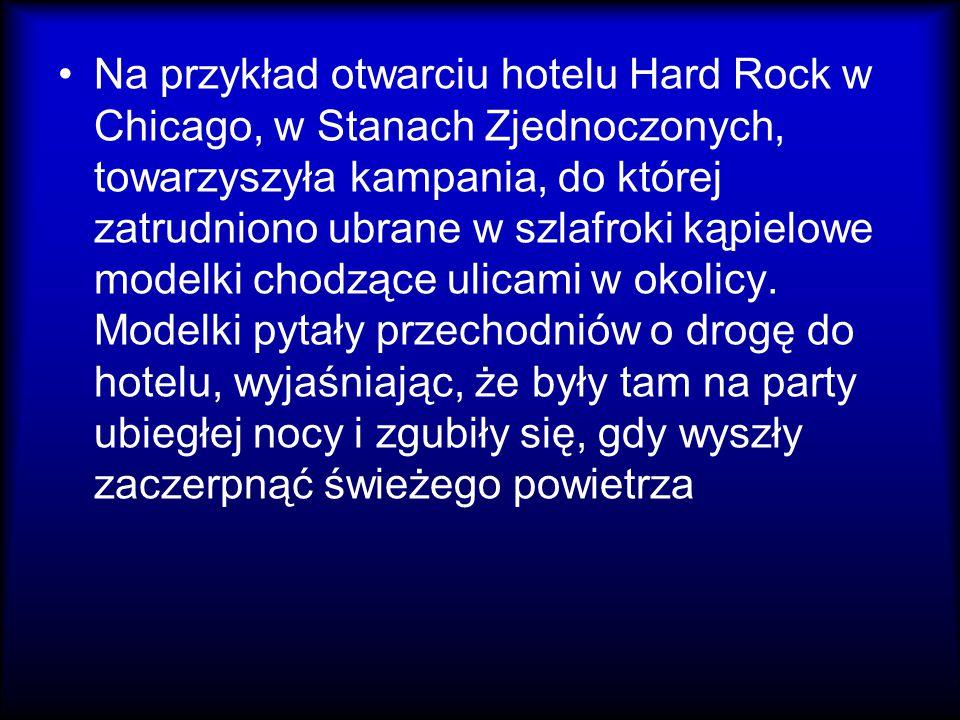 Na przykład otwarciu hotelu Hard Rock w Chicago, w Stanach Zjednoczonych, towarzyszyła kampania, do której zatrudniono ubrane w szlafroki kąpielowe modelki chodzące ulicami w okolicy.