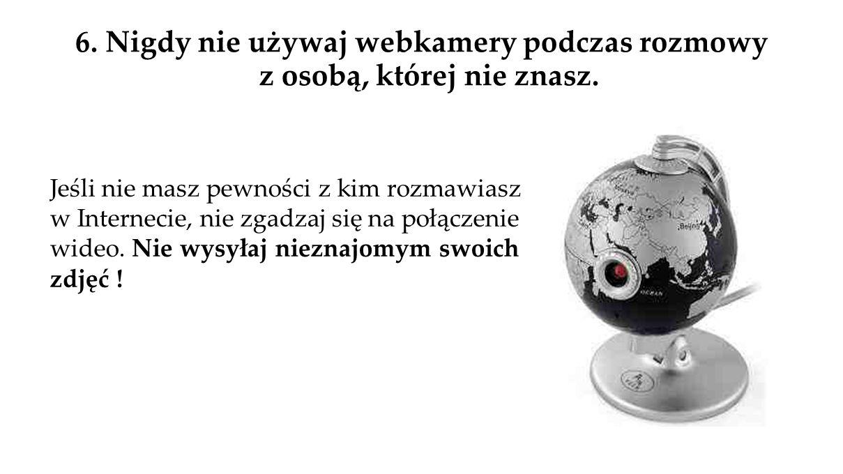 6. Nigdy nie używaj webkamery podczas rozmowy z osobą, której nie znasz.