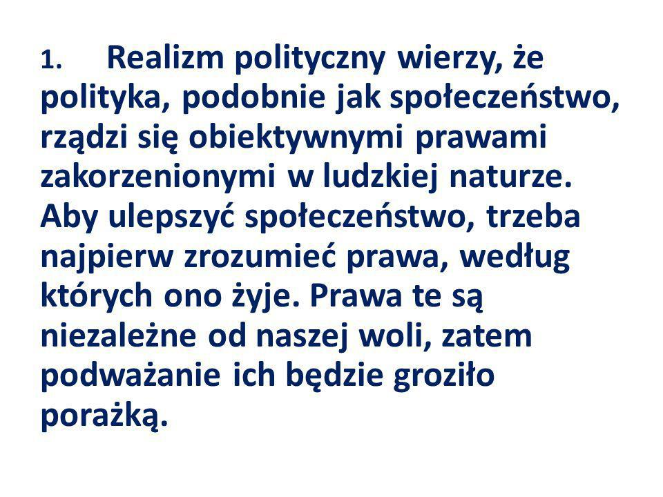 1. Realizm polityczny wierzy, że polityka, podobnie jak społeczeństwo, rządzi się obiektywnymi prawami zakorzenionymi w ludzkiej naturze.