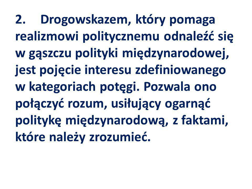 2. Drogowskazem, który pomaga realizmowi politycznemu odnaleźć się w gąszczu polityki międzynarodowej, jest pojęcie interesu zdefiniowanego w kategoriach potęgi.