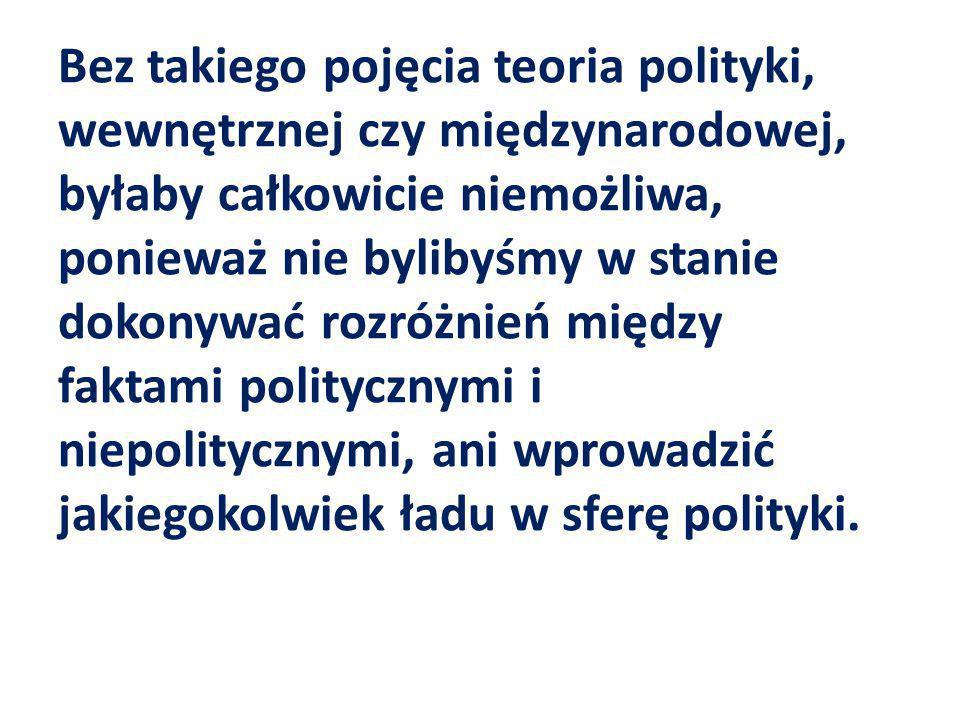 Bez takiego pojęcia teoria polityki, wewnętrznej czy międzynarodowej, byłaby całkowicie niemożliwa, ponieważ nie bylibyśmy w stanie dokonywać rozróżnień między faktami politycznymi i niepolitycznymi, ani wprowadzić jakiegokolwiek ładu w sferę polityki.
