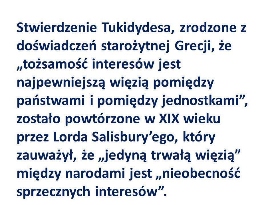 """Stwierdzenie Tukidydesa, zrodzone z doświadczeń starożytnej Grecji, że """"tożsamość interesów jest najpewniejszą więzią pomiędzy państwami i pomiędzy jednostkami , zostało powtórzone w XIX wieku przez Lorda Salisbury'ego, który zauważył, że """"jedyną trwałą więzią między narodami jest """"nieobecność sprzecznych interesów ."""