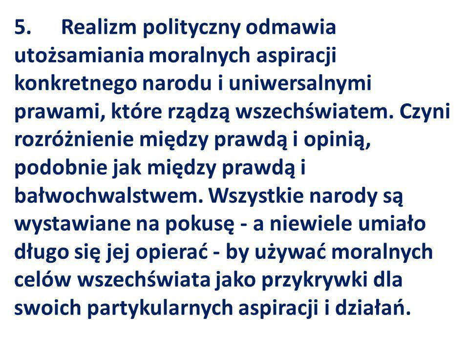 5. Realizm polityczny odmawia utożsamiania moralnych aspiracji konkretnego narodu i uniwersalnymi prawami, które rządzą wszechświatem.