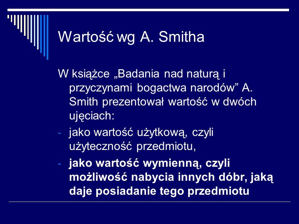 """Wartość wg A. Smitha W książce """"Badania nad naturą i przyczynami bogactwa narodów A. Smith prezentował wartość w dwóch ujęciach:"""