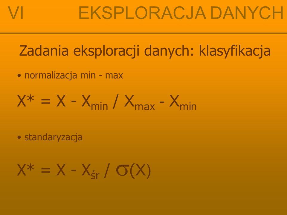VI EKSPLORACJA DANYCH X* = X - Xmin / Xmax - Xmin X* = X - Xśr / (X)