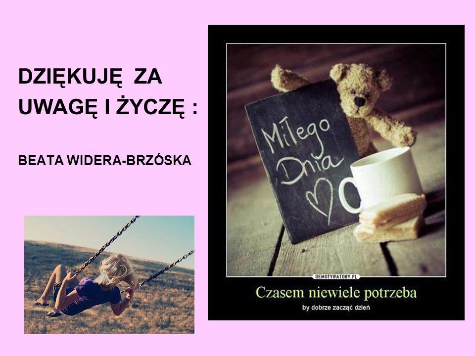 DZIĘKUJĘ ZA UWAGĘ I ŻYCZĘ : BEATA WIDERA-BRZÓSKA :