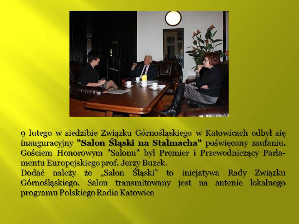9 lutego w siedzibie Związku Górnośląskiego w Katowicach odbył się inauguracyjny Salon Śląski na Stalmacha poświęcony zaufaniu. Gościem Honorowym Salonu był Premier i Przewodniczący Parla-mentu Europejskiego prof. Jerzy Buzek.