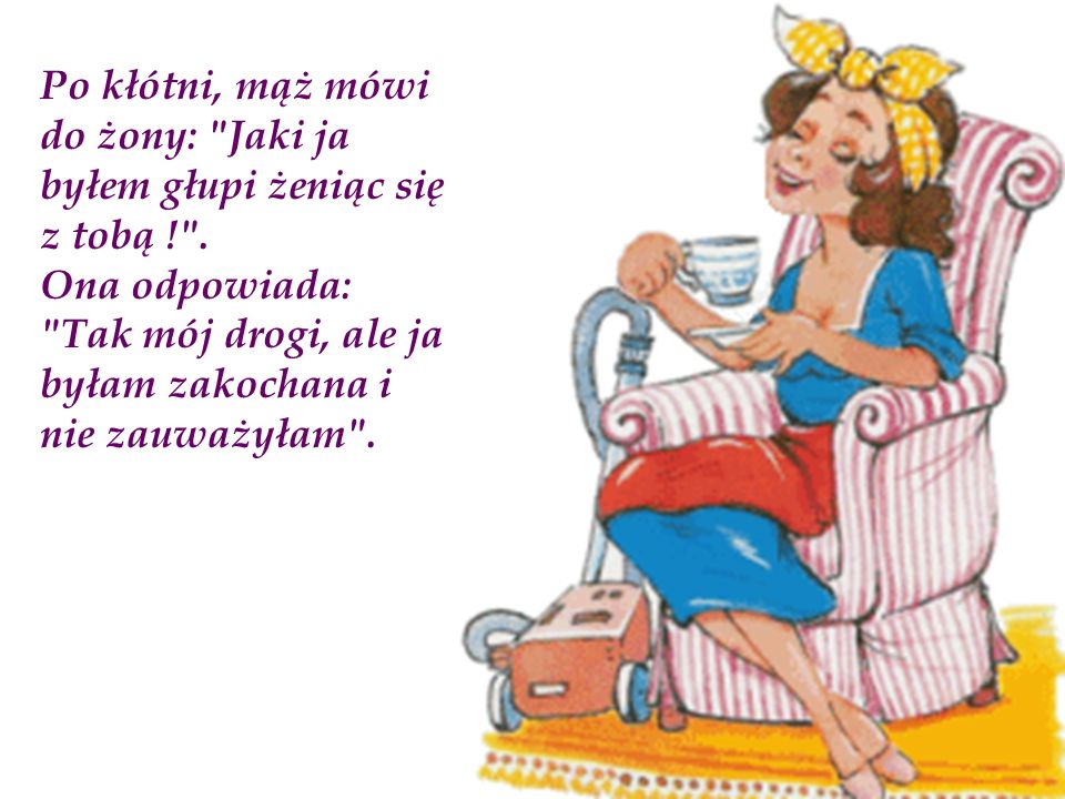 Po kłótni, mąż mówi do żony: Jaki ja byłem głupi żeniąc się z tobą ! .