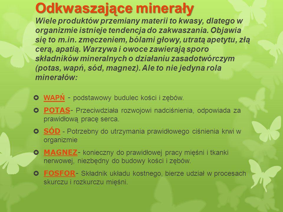 Odkwaszające minerały Wiele produktów przemiany materii to kwasy, dlatego w organizmie istnieje tendencja do zakwaszania. Objawia się to m.in. zmęczeniem, bólami głowy, utratą apetytu, złą cerą, apatią. Warzywa i owoce zawierają sporo składników mineralnych o działaniu zasadotwórczym (potas, wapń, sód, magnez). Ale to nie jedyna rola minerałów: