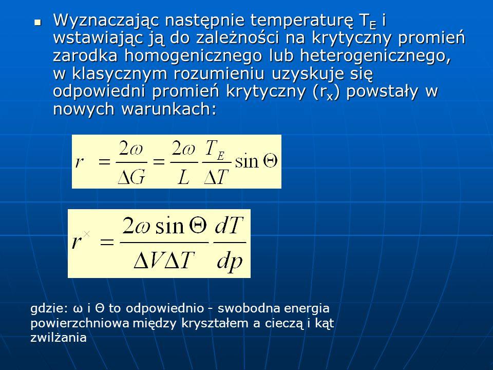 Wyznaczając następnie temperaturę TE i wstawiając ją do zależności na krytyczny promień zarodka homogenicznego lub heterogenicznego, w klasycznym rozumieniu uzyskuje się odpowiedni promień krytyczny (rx) powstały w nowych warunkach: