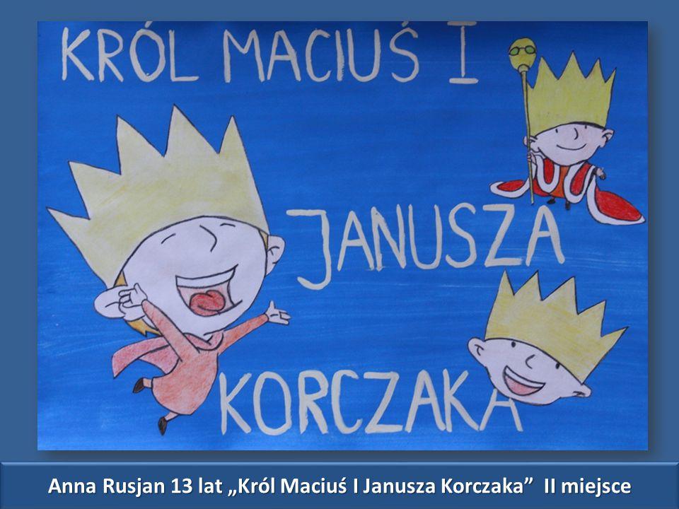 """Anna Rusjan 13 lat """"Król Maciuś I Janusza Korczaka II miejsce"""