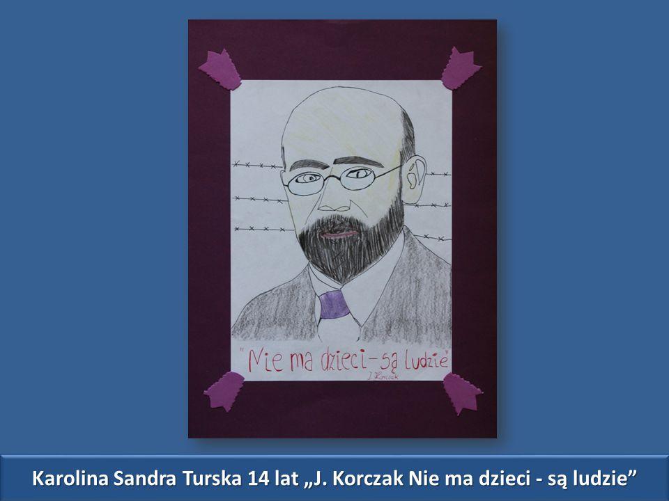 """Karolina Sandra Turska 14 lat """"J. Korczak Nie ma dzieci - są ludzie"""