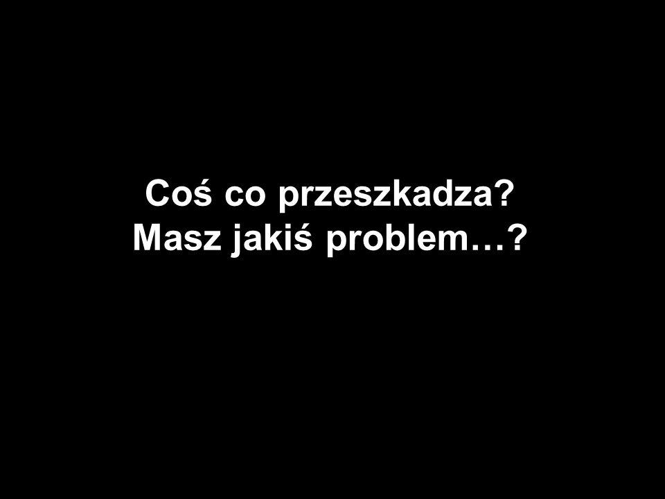 Coś co przeszkadza Masz jakiś problem…