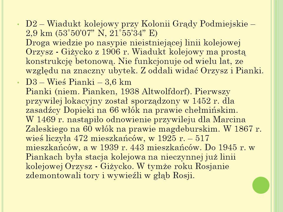 D2 – Wiadukt kolejowy przy Kolonii Grądy Podmiejskie – 2,9 km (53˚50'07 N, 21˚55'34 E) Droga wiedzie po nasypie nieistniejącej linii kolejowej Orzysz - Giżycko z 1906 r. Wiadukt kolejowy ma prostą konstrukcję betonową. Nie funkcjonuje od wielu lat, ze względu na znaczny ubytek. Z oddali widać Orzysz i Pianki.