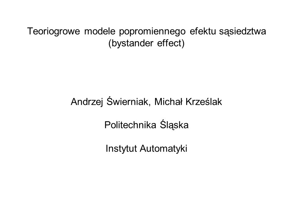 Teoriogrowe modele popromiennego efektu sąsiedztwa (bystander effect) Andrzej Świerniak, Michał Krześlak Politechnika Śląska Instytut Automatyki